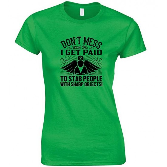 Don't Mess with Me I Get Paid to Stab People with Sharp Objects! Ladies Nurse T Shirt