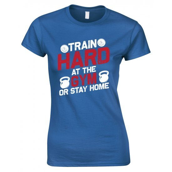 Train Hard At The Gym Or Stay Home -Ladies Gym T Shirt
