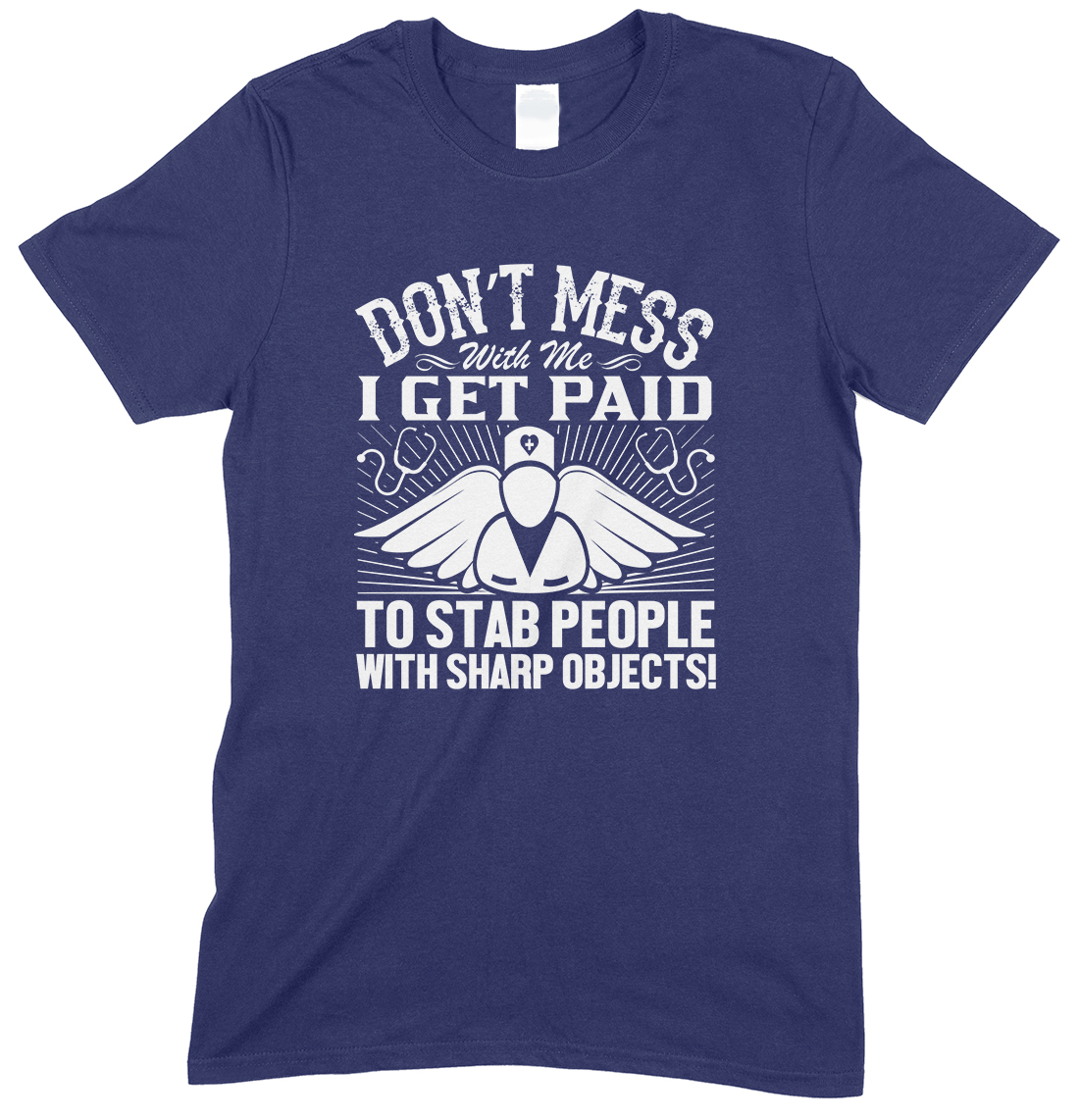 Don't Mess with Me I Get Paid to Stab People with Sharp Objects!Unisex Nurse T Shirt