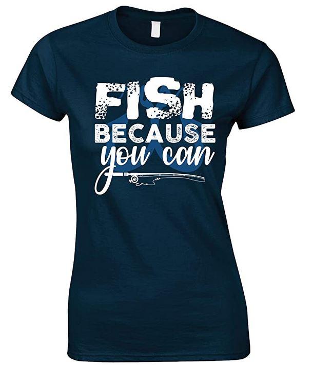 Fish Because You Can - Ladies Fishing T Shirt