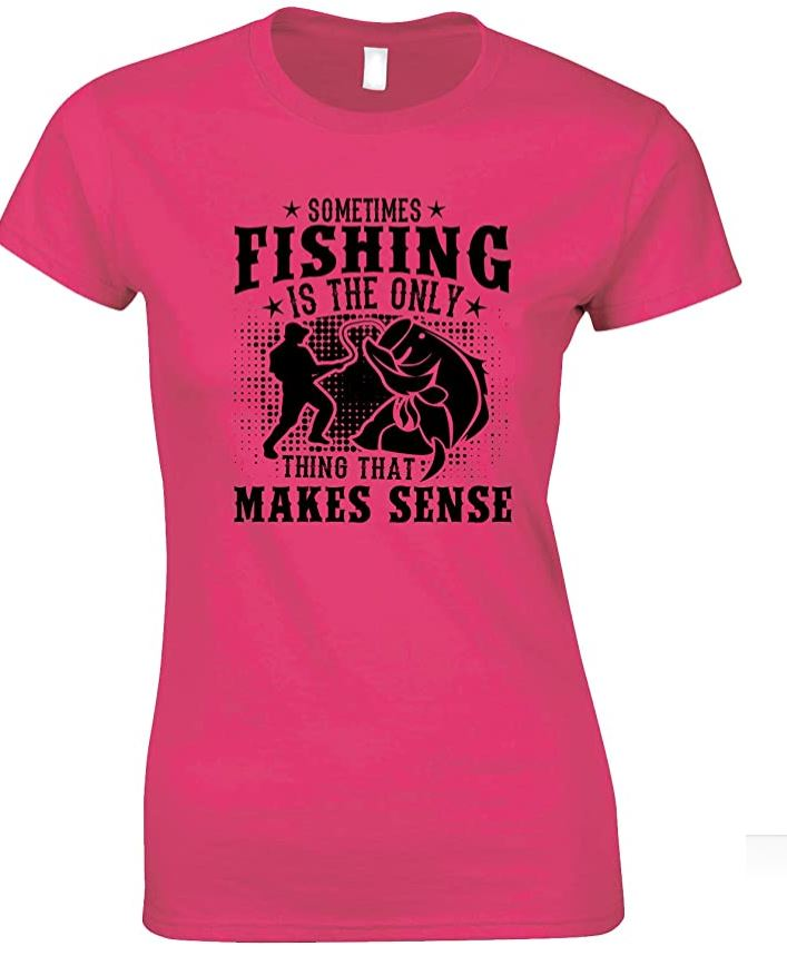 Sometimes Fishing is The Only Thing That Makes Sense - Ladies Fishing T Shirt